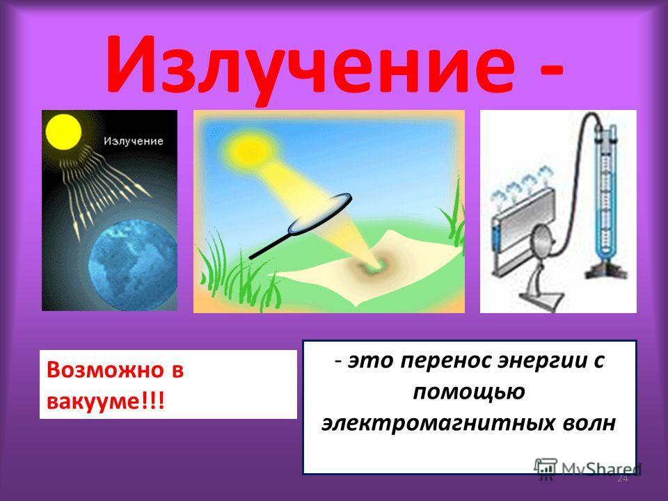 Излучение - 24 - это перенос энергии с помощью электромагнитных волн Возможно в вакууме!!!