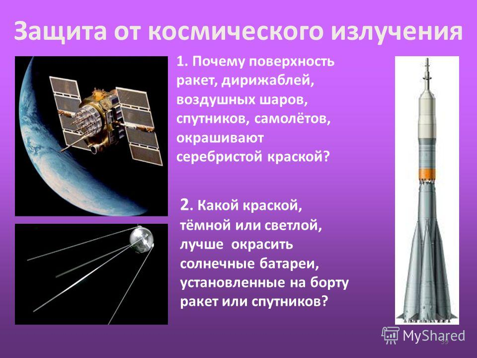 Защита от космического излучения 39 1. Почему поверхность ракет, дирижаблей, воздушных шаров, спутников, самолётов, окрашивают серебристой краской? 2. Какой краской, тёмной или светлой, лучше окрасить солнечные батареи, установленные на борту ракет и