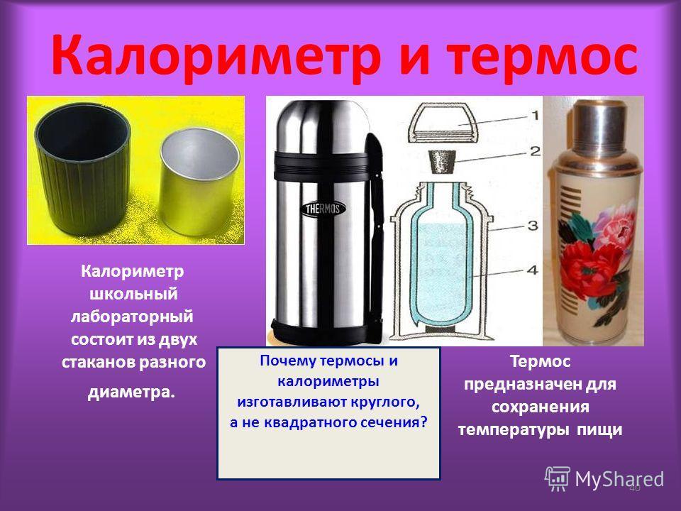 Калориметр и термос 40 Калориметр школьный лабораторный состоит из двух стаканов разного диаметра. Термос предназначен для сохранения температуры пищи Почему термосы и калориметры изготавливают круглого, а не квадратного сечения?