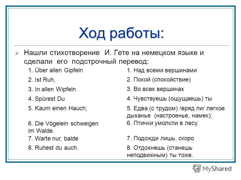 Ход работы: Нашли стихотворение И. Гете на немецком языке и сделали его подстрочный перевод: 1. Über allen Gipfeln1. Над всеми вершинами 2. Ist Ruh, 2. Покой (спокойствие) 3. In allen Wipfeln 3. Во всех вершинах 4. Spürest Du 4. Чувствуешь (ощущаешь)