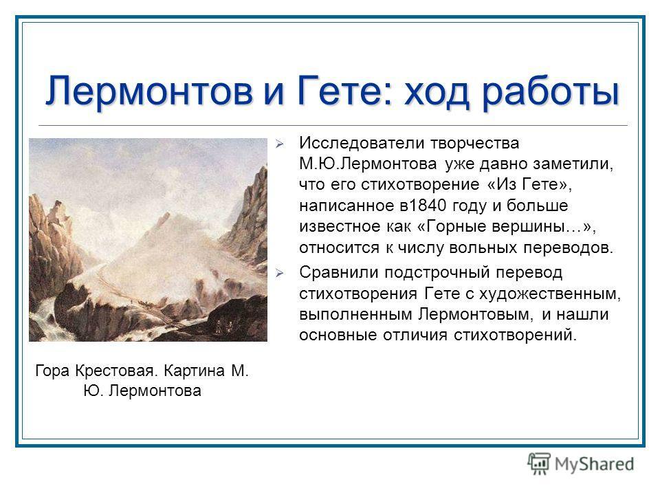 Лермонтов и Гете: ход работы Исследователи творчества М.Ю.Лермонтова уже давно заметили, что его стихотворение «Из Гете», написанное в1840 году и больше известное как «Горные вершины…», относится к числу вольных переводов. Сравнили подстрочный перево