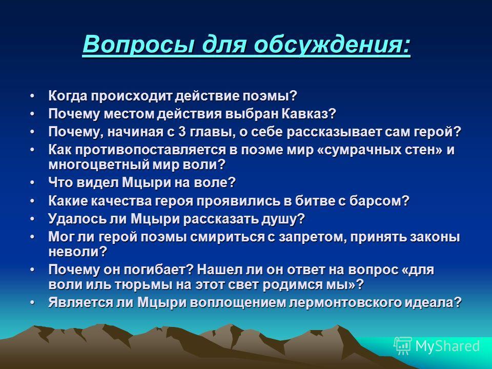 Вопросы для обсуждения: Когда происходит действие поэмы?Когда происходит действие поэмы? Почему местом действия выбран Кавказ?Почему местом действия выбран Кавказ? Почему, начиная с 3 главы, о себе рассказывает сам герой?Почему, начиная с 3 главы, о