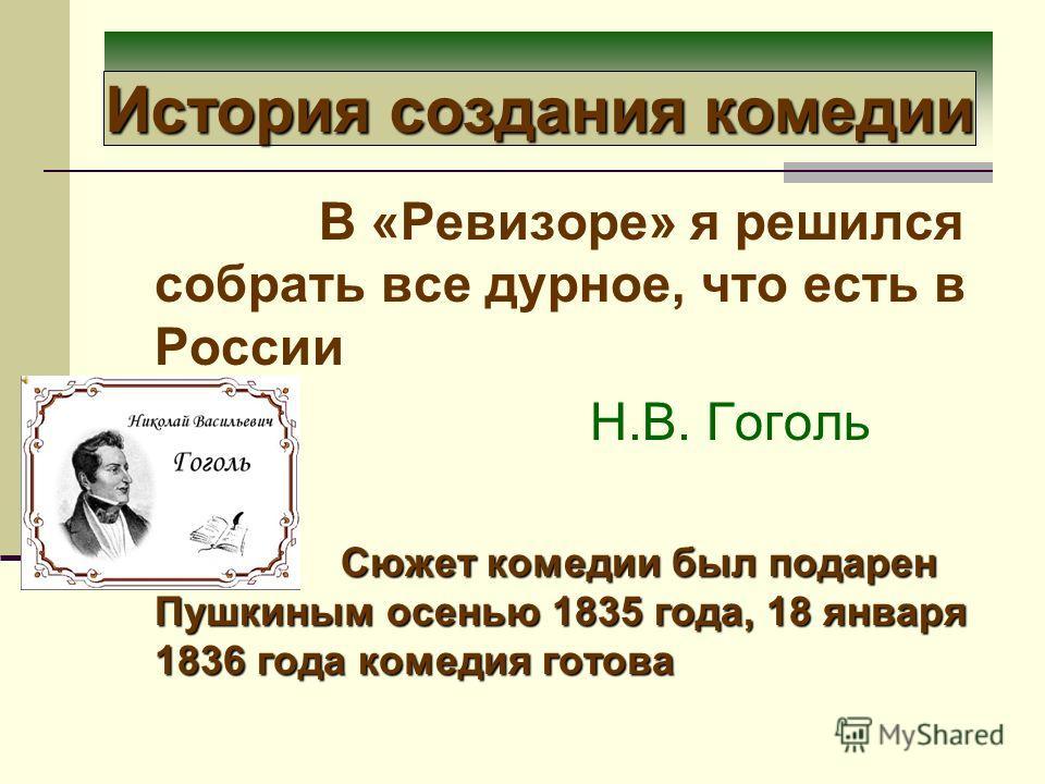 История создания комедии В «Ревизоре» я решился собрать все дурное, что есть в России Н.В. Гоголь Сюжет комедии был подарен Пушкиным осенью 1835 года, 18 января 1836 года комедия готова Сюжет комедии был подарен Пушкиным осенью 1835 года, 18 января 1
