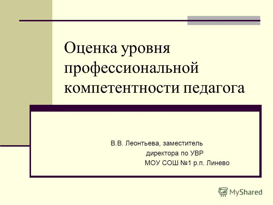 Оценка уровня профессиональной компетентности педагога В.В. Леонтьева, заместитель директора по УВР МОУ СОШ 1 р.п. Линево