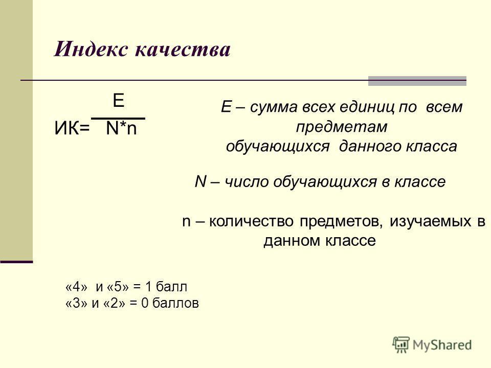 Индекс качества Е ИК= N*n Е – сумма всех единиц по всем предметам обучающихся данного класса N – число обучающихся в классе n – количество предметов, изучаемых в данном классе «4» и «5» = 1 балл «3» и «2» = 0 баллов
