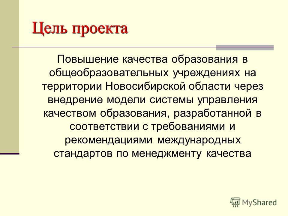 Цель проекта Повышение качества образования в общеобразовательных учреждениях на территории Новосибирской области через внедрение модели системы управления качеством образования, разработанной в соответствии с требованиями и рекомендациями международ