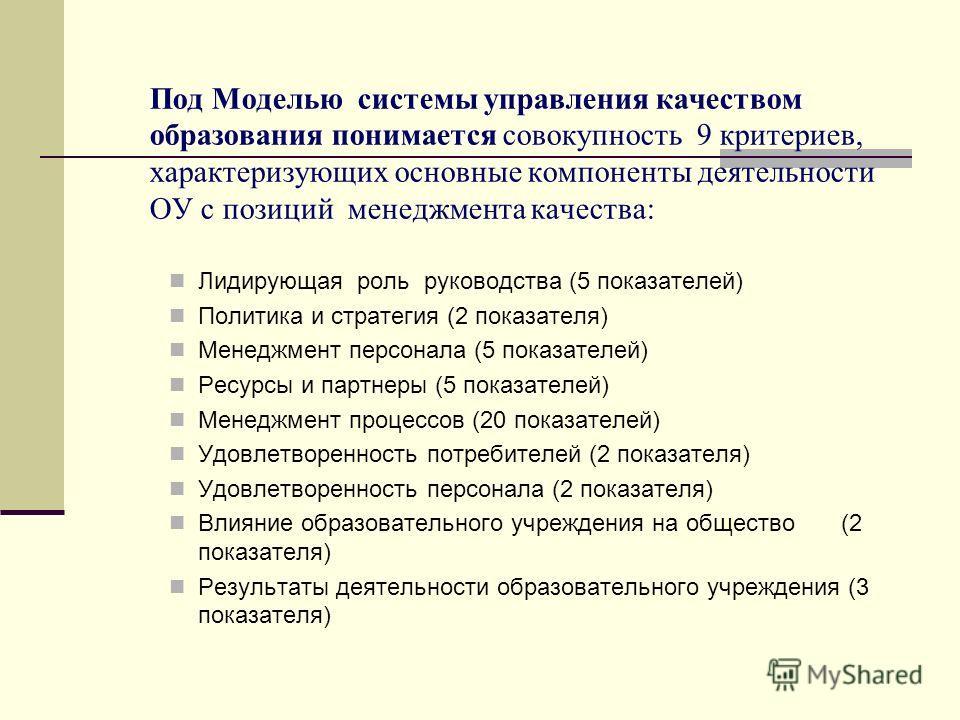 Под Моделью системы управления качеством образования понимается совокупность 9 критериев, характеризующих основные компоненты деятельности ОУ с позиций менеджмента качества: Лидирующая роль руководства (5 показателей) Политика и стратегия (2 показате