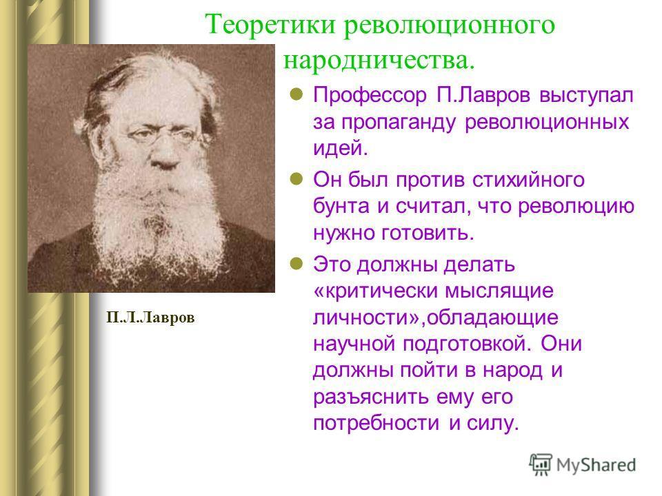 Теоретики революционного народничества. Профессор П.Лавров выступал за пропаганду революционных идей. Он был против стихийного бунта и считал, что революцию нужно готовить. Это должны делать «критически мыслящие личности»,обладающие научной подготовк