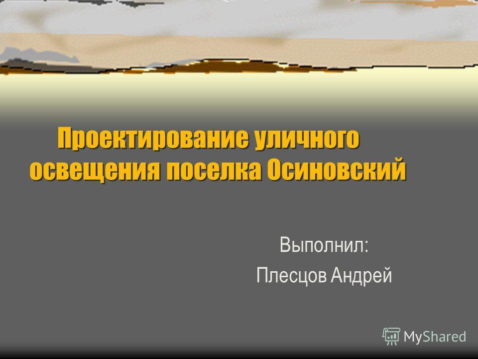 Проектирование уличного освещения поселка Осиновский Выполнил: Плесцов Андрей