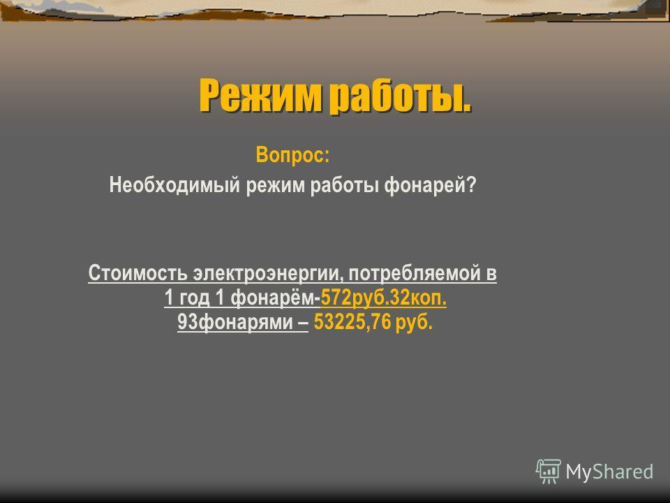 Режим работы. Вопрос: Необходимый режим работы фонарей? Стоимость электроэнергии, потребляемой в 1 год 1 фонарём-572руб.32коп. 93фонарями – 53225,76 руб.