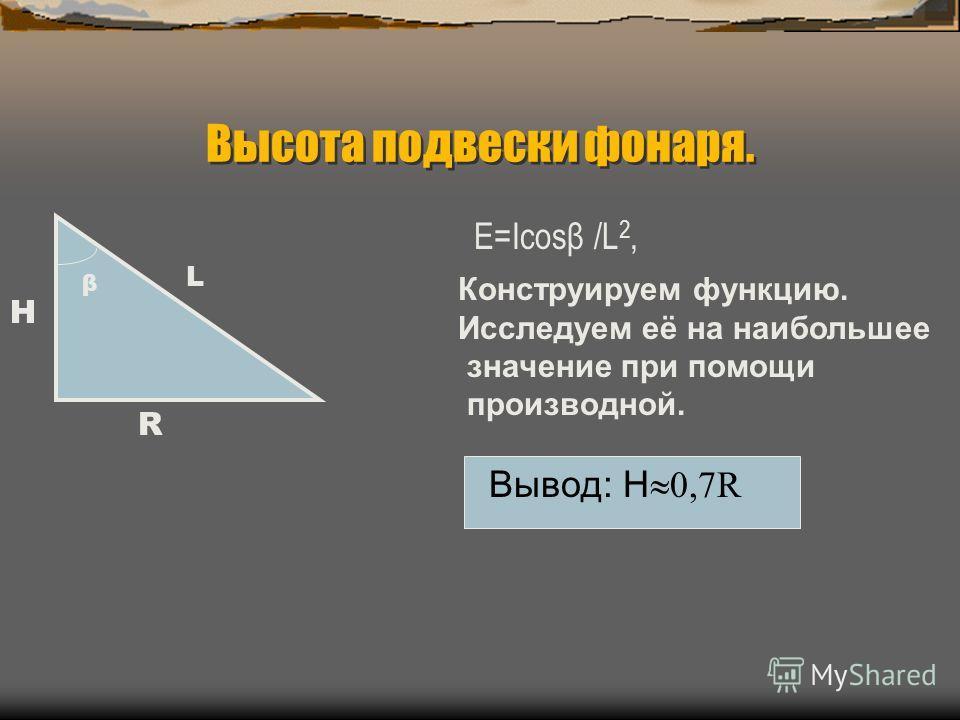 Высота подвески фонаря. E=Icosβ /L 2, β Н R L Конструируем функцию. Исследуем её на наибольшее значение при помощи производной. Вывод: Н 0,7R