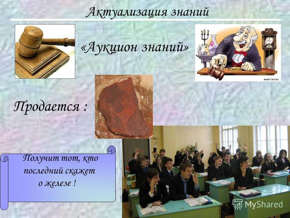 Актуализация знаний «Аукцион знаний» Продается : Получит тот, кто последний скажет о железе !