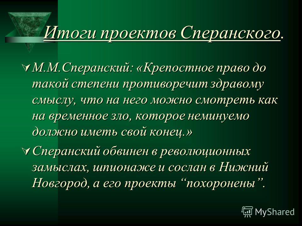 Итоги проектов Сперанского. М.М.Сперанский: М.М.Сперанский: «Крепостное право до такой степени противоречит здравому смыслу, что на него можно смотреть как на временное зло, которое неминуемо должно иметь свой конец.» Сперанский Сперанский обвинен в