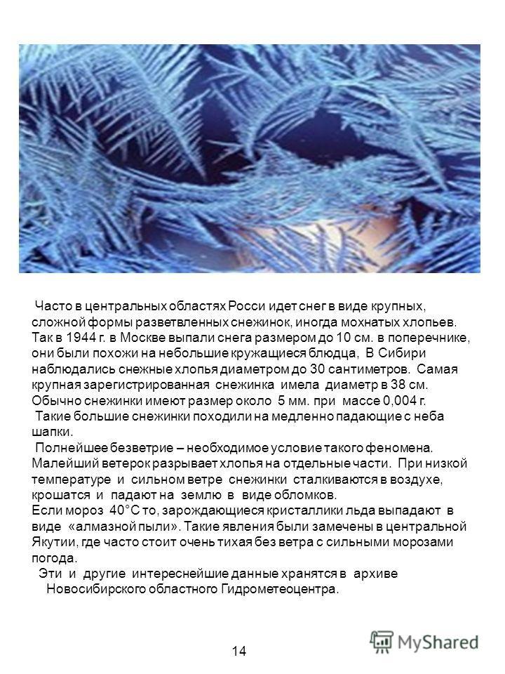 Часто в центральных областях Росси идет снег в виде крупных, сложной формы разветвленных снежинок, иногда мохнатых хлопьев. Так в 1944 г. в Москве выпали снега размером до 10 см. в поперечнике, они были похожи на небольшие кружащиеся блюдца, В Сибири