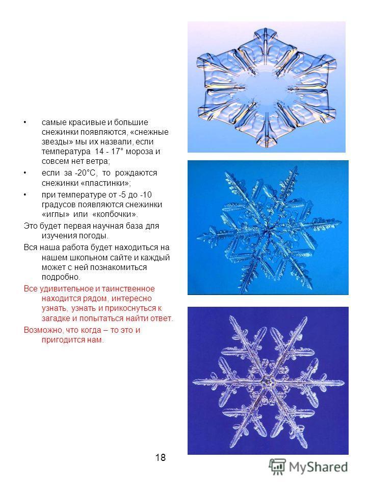 самые красивые и большие снежинки появляются, «снежные звезды» мы их назвали, если температура 14 - 17° мороза и совсем нет ветра; если за -20°C, то рождаются снежинки «пластинки»; при температуре от -5 до -10 градусов появляются снежинки «иглы» или