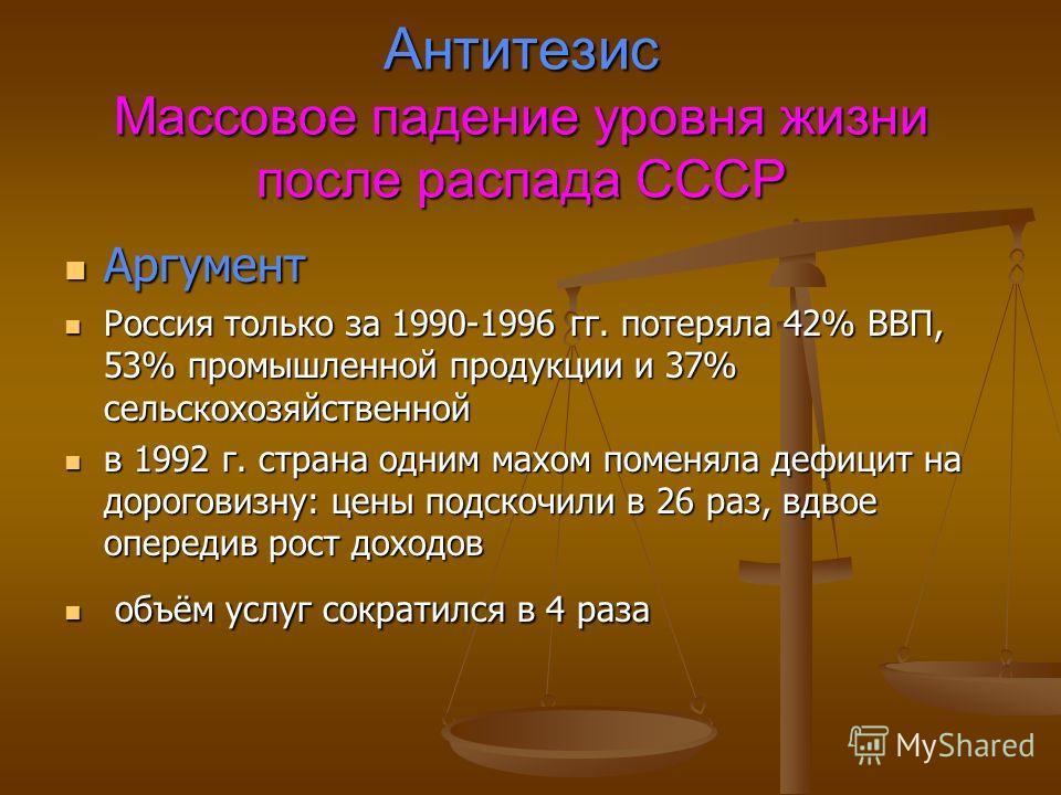 Антитезис Массовое падение уровня жизни после распада СССР Аргумент Аргумент Россия только за 1990-1996 гг. потеряла 42% ВВП, 53% промышленной продукции и 37% сельскохозяйственной Россия только за 1990-1996 гг. потеряла 42% ВВП, 53% промышленной прод