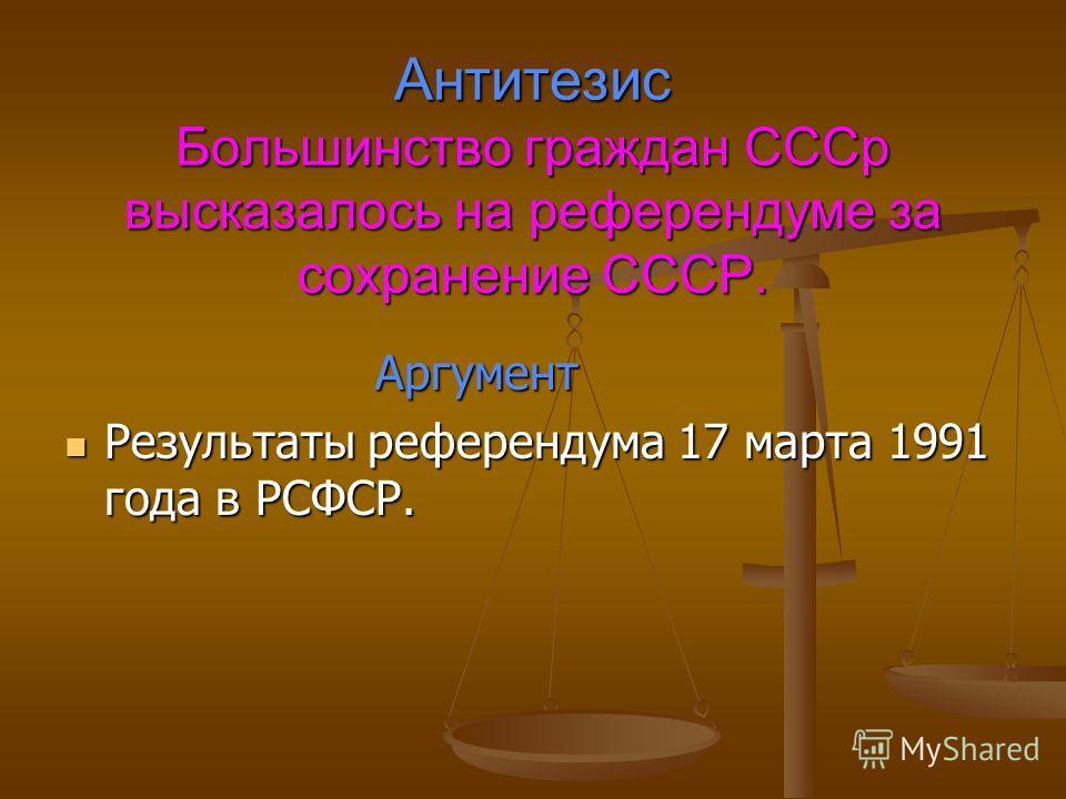 Антитезис Большинство граждан СССр высказалось на референдуме за сохранение СССР. Аргумент Аргумент Результаты референдума 17 марта 1991 года в РСФСР. Результаты референдума 17 марта 1991 года в РСФСР.