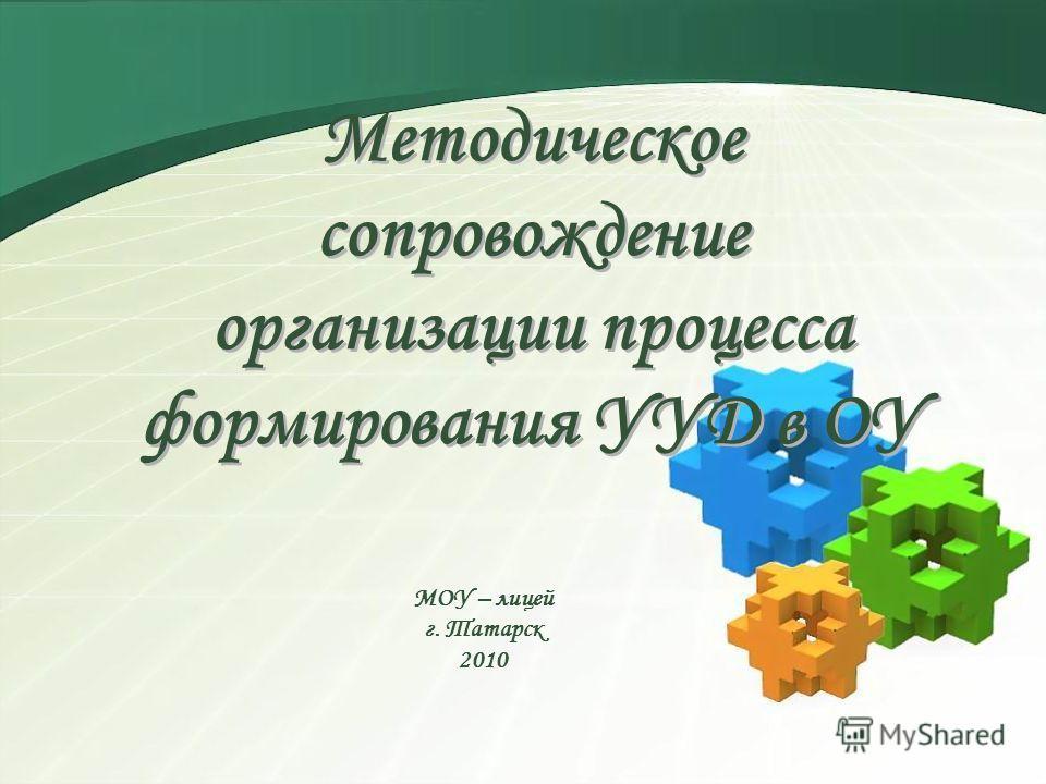 Методическое сопровождение организации процесса формирования УУД в ОУ МОУ – лицей г. Татарск 2010