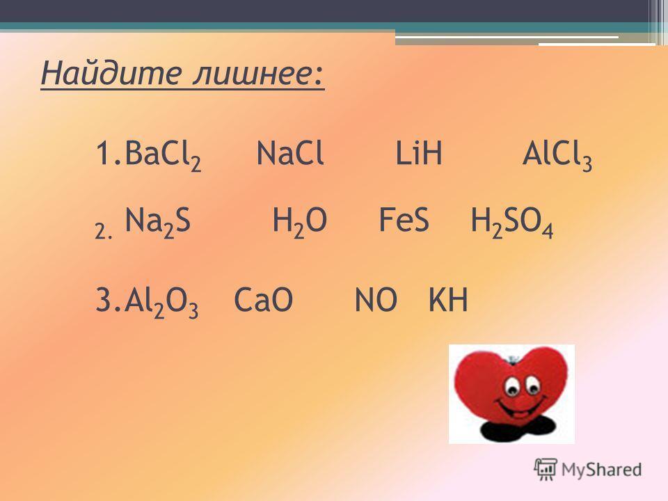 Найдите лишнее: 1.BaCl 2 NaCl LiH AlCl 3 2. Na 2 S H 2 O FeS H 2 SO 4 3.Al 2 O 3 CaO NO KH