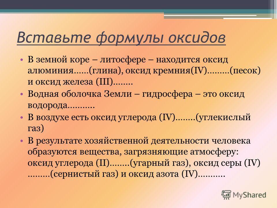 Вставьте формулы оксидов В земной коре – литосфере – находится оксид алюминия……(глина), оксид кремния(IV)………(песок) и оксид железа (III)…….. Водная оболочка Земли – гидросфера – это оксид водорода……….. В воздухе есть оксид углерода (IV)……..(углекислы