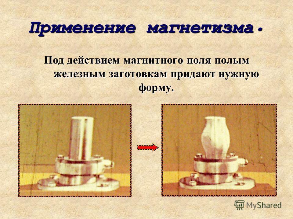 Применение магнетизма. Под действием магнитного поля полым железным заготовкам придают нужную форму.