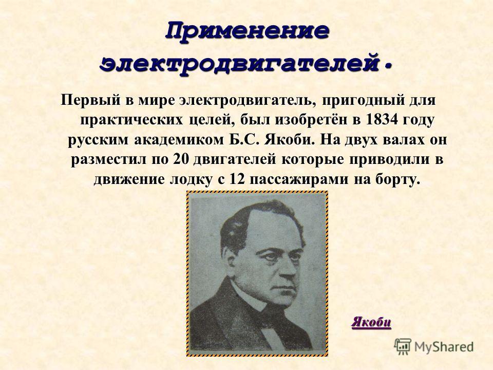 Применение электродвигателей. Первый в мире электродвигатель, пригодный для практических целей, был изобретён в 1834 году русским академиком Б.С. Якоби. На двух валах он разместил по 20 двигателей которые приводили в движение лодку с 12 пассажирами н