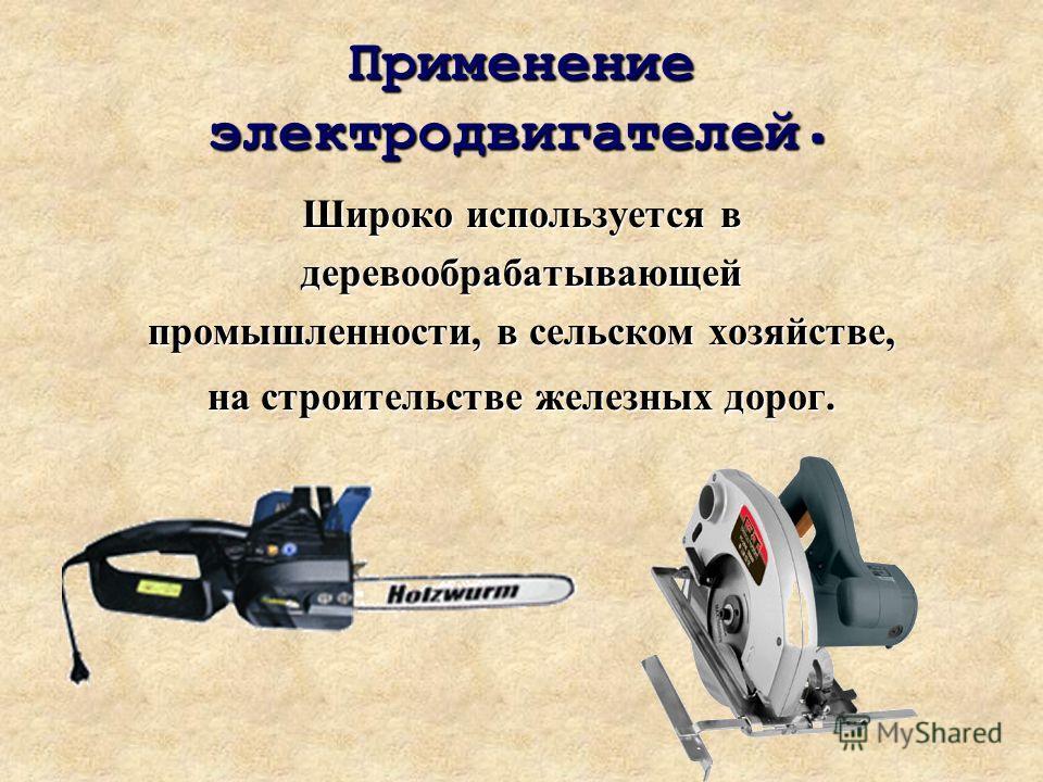 Применение электродвигателей. Широко используется в деревообрабатывающей промышленности, в сельском хозяйстве, на строительстве железных дорог.