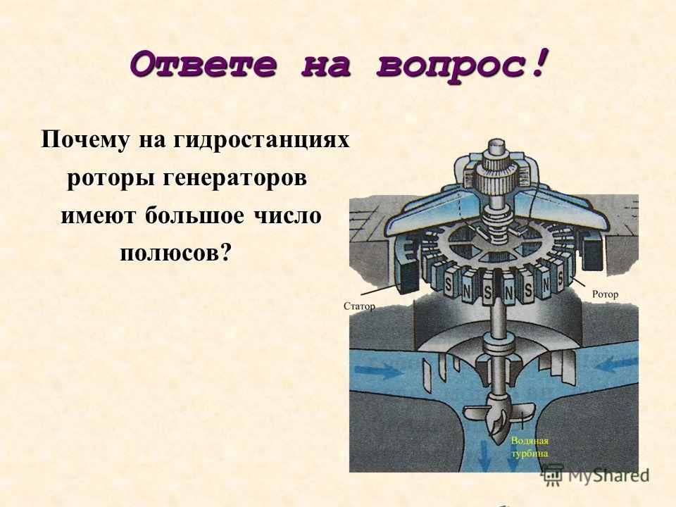 Ответе на вопрос ! Почему на гидростанциях роторы генераторов роторы генераторов имеют большое число имеют большое число полюсов? полюсов?