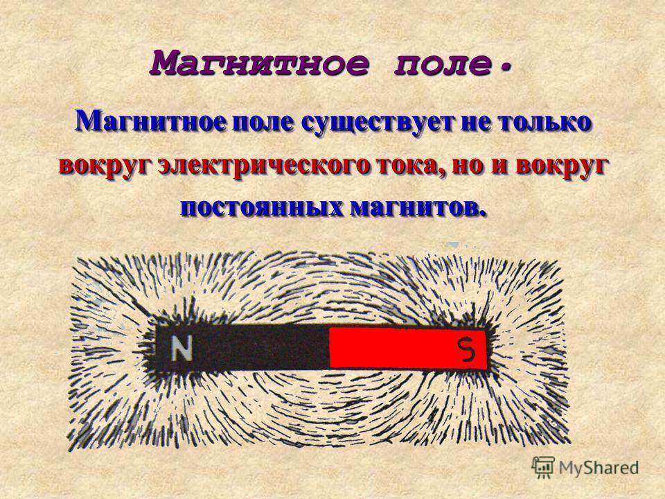 Магнитное поле. Магнитное поле. Магнитное поле существует не только вокруг электрического тока, но и вокруг постоянных магнитов. Магнитное поле существует не только вокруг электрического тока, но и вокруг постоянных магнитов.