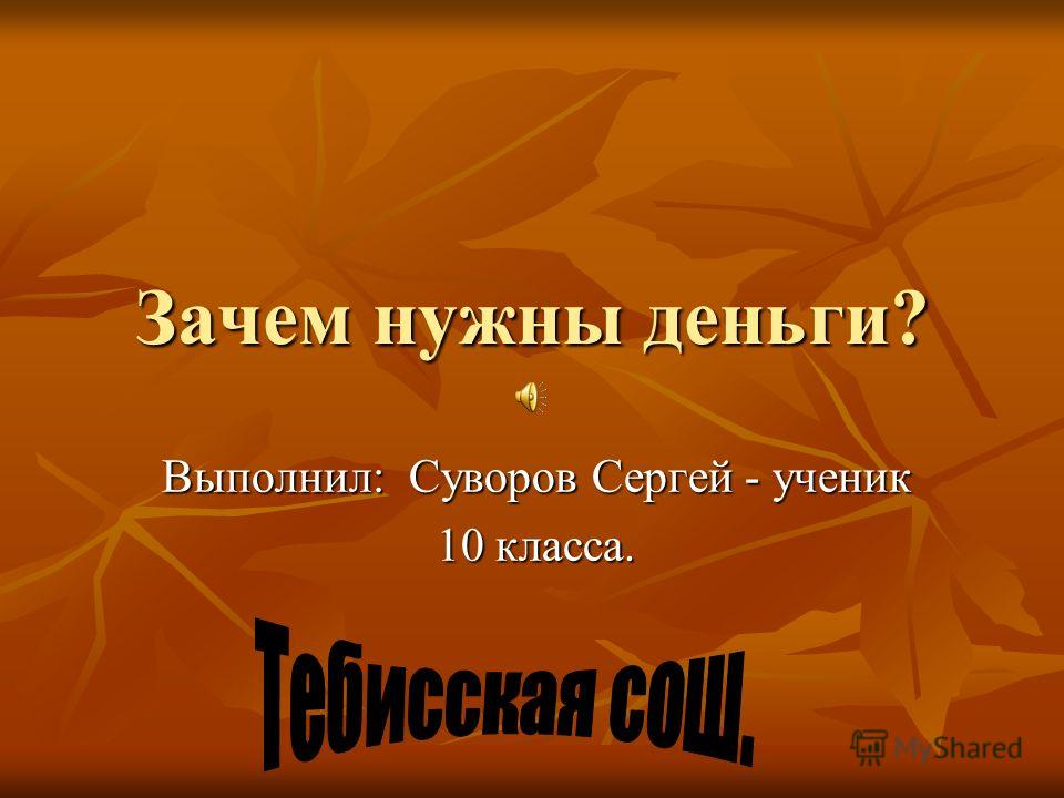 Зачем нужны деньги? Выполнил: Суворов Сергей - ученик 10 класса.
