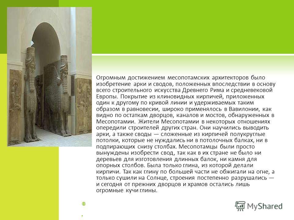 Огромным достижением месопотамских архитекторов было изобретение арки и сводов, положенных впоследствии в основу всего строительного искусства Древнего Рима и средневековой Европы. Покрытие из клиновидных кирпичей, приложенных один к другому по криво
