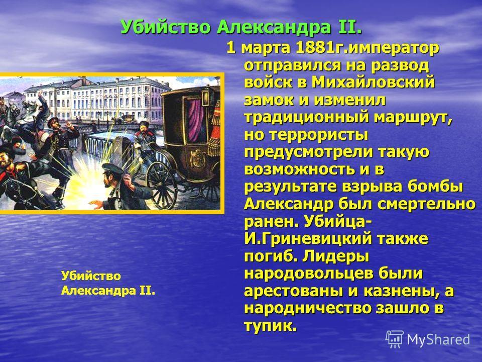 Убийство Александра II. 1 марта 1881г.император отправился на развод войск в Михайловский замок и изменил традиционный маршрут, но террористы предусмотрели такую возможность и в результате взрыва бомбы Александр был смертельно ранен. Убийца- И.Гринев