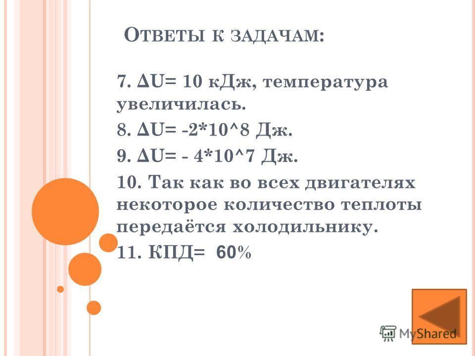 О ТВЕТЫ К ЗАДАЧАМ : 7. ΔU= 10 кДж, температура увеличилась. 8. ΔU= -2*10^8 Дж. 9. ΔU= - 4*10^7 Дж. 10. Так как во всех двигателях некоторое количество теплоты передаётся холодильнику. 11. КПД= 60 %