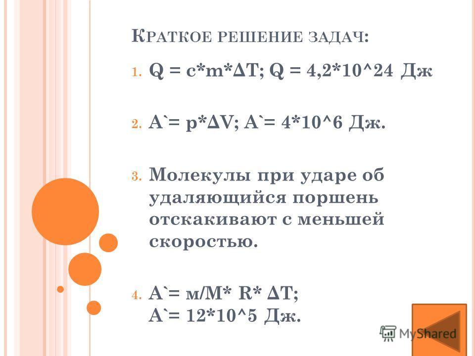 К РАТКОЕ РЕШЕНИЕ ЗАДАЧ : 1. Q = c*m*ΔT; Q = 4,2*10^24 Дж 2. A`= p*ΔV; A`= 4*10^6 Дж. 3. Молекулы при ударе об удаляющийся поршень отскакивают с меньшей скоростью. 4. A`= м/М* R* ΔT; A`= 12*10^5 Дж.