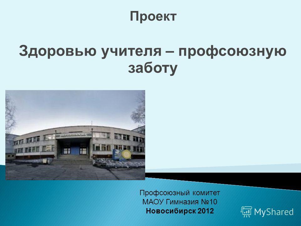 Проект Здоровью учителя – профсоюзную заботу Профсоюзный комитет МАОУ Гимназия 10 Новосибирск 2012