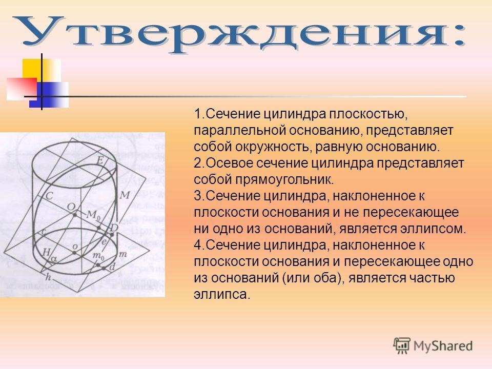 1.Сечение цилиндра плоскостью, параллельной основанию, представляет собой окружность, равную основанию. 2.Осевое сечение цилиндра представляет собой прямоугольник. 3.Сечение цилиндра, наклоненное к плоскости основания и не пересекающее ни одно из осн