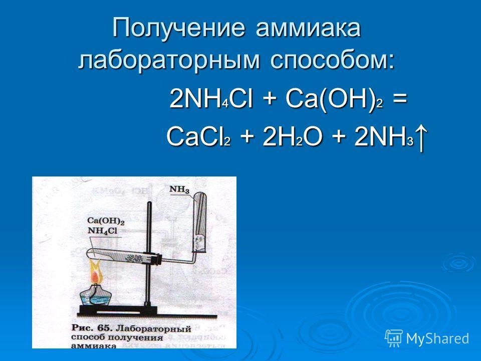 Получение аммиака лабораторным способом: 2NH4Cl + Ca(OH)2 = CaCl2 + 2H2O + 2NH3