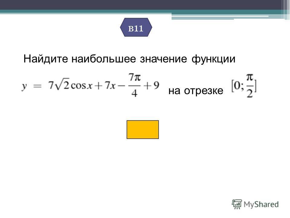 Найдите наибольшее значение функции на отрезке в11
