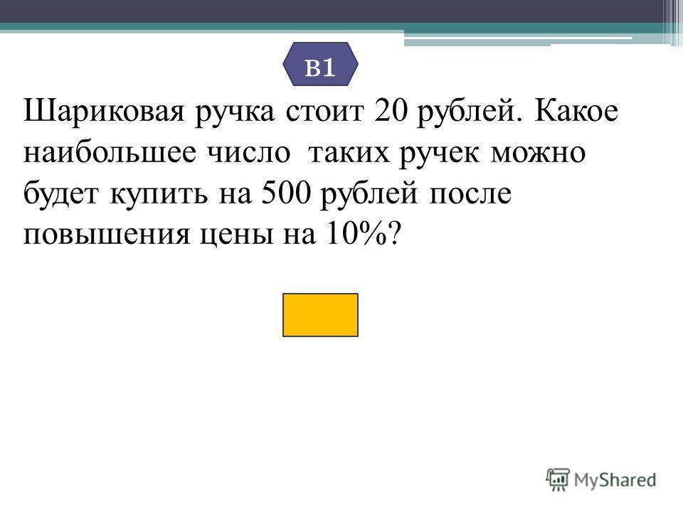 Шариковая ручка стоит 20 рублей. Какое наибольшее число таких ручек можно будет купить на 500 рублей после повышения цены на 10%? в1