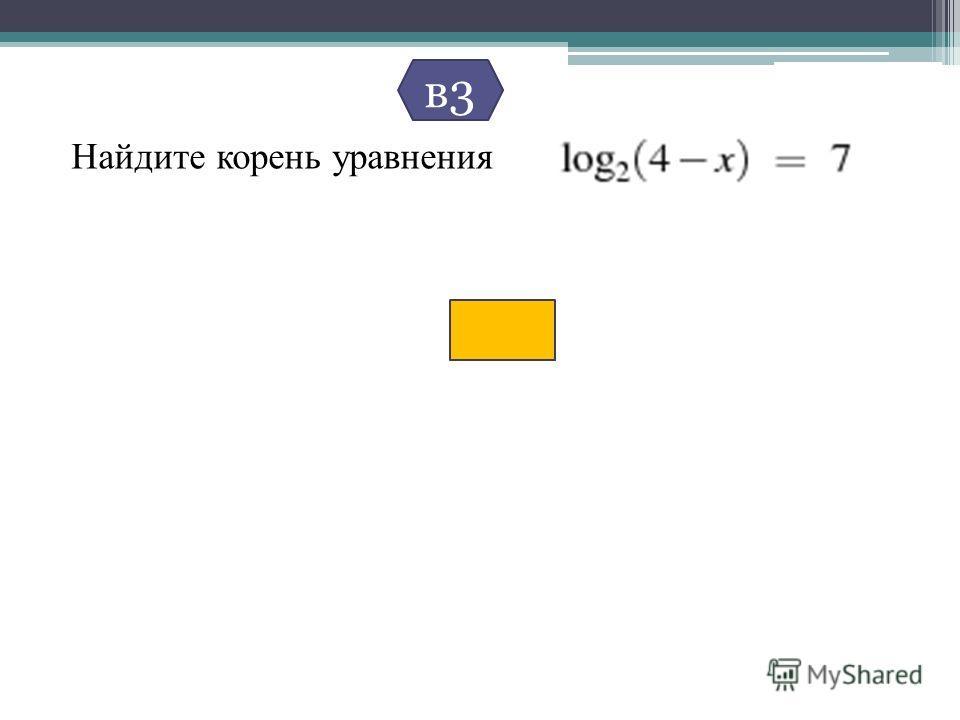 Найдите корень уравнения в3