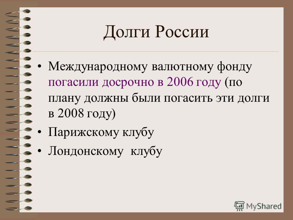 Долги России Международному валютному фонду погасили досрочно в 2006 году (по плану должны были погасить эти долги в 2008 году) Парижскому клубу Лондонскому клубу