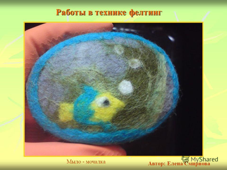 Работы в технике фелтинг Мыло - мочалка Автор: Елена Смирнова