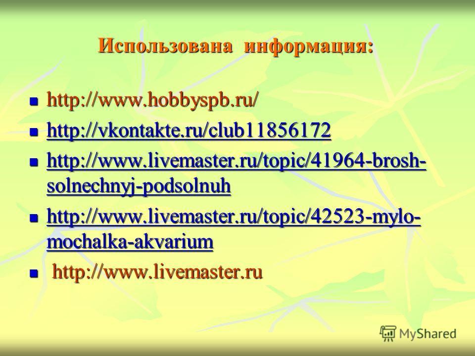Использована информация: http://www.hobbyspb.ru/ http://www.hobbyspb.ru/ http://vkontakte.ru/club11856172 http://vkontakte.ru/club11856172 http://vkontakte.ru/club11856172 http://www.livemaster.ru/topic/41964-brosh- solnechnyj-podsolnuh http://www.li