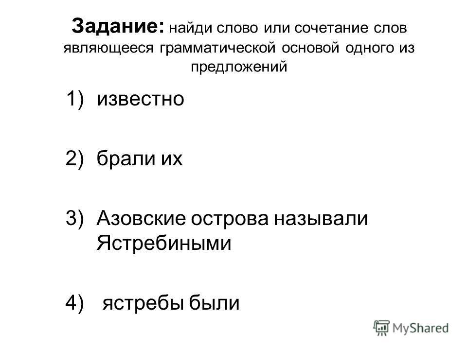 Задание: найди слово или сочетание слов являющееся грамматической основой одного из предложений 1)известно 2)брали их 3)Азовские острова называли Ястребиными 4) ястребы были
