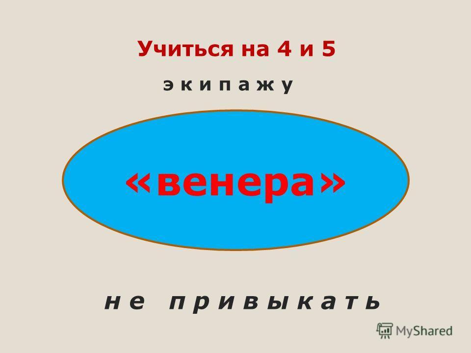 Учиться на 4 и 5 э к и п а ж у «венера» н е п р и в ы к а т ь