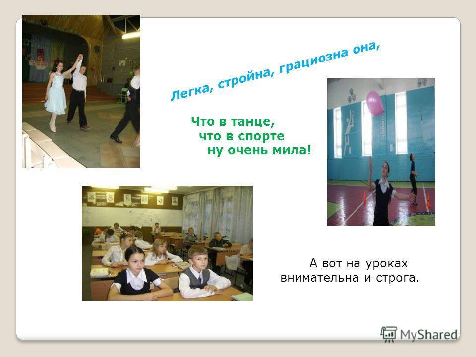 Легка, стройна, грациозна она, Что в танце, что в спорте ну очень мила! А вот на уроках внимательна и строга.