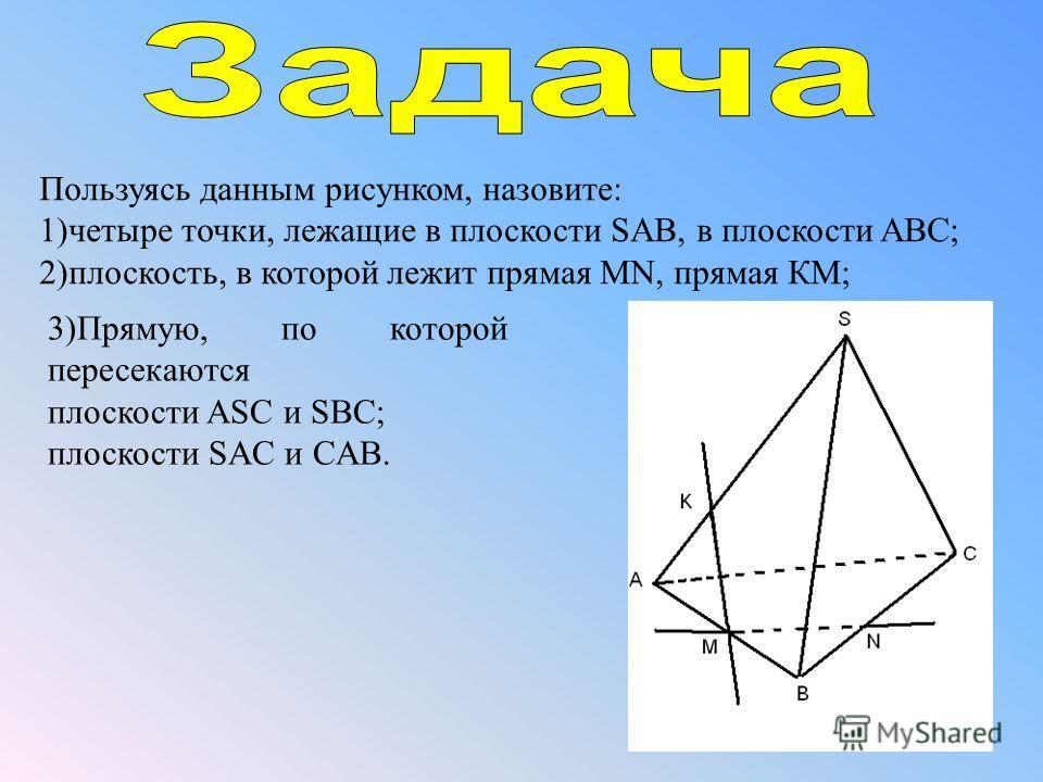 Пользуясь данным рисунком, назовите: 1)четыре точки, лежащие в плоскости SAB, в плоскости ABC; 2)плоскость, в которой лежит прямая MN, прямая КМ; 3)Прямую, по которой пересекаются плоскости ASC и SBC; плоскости SAC и CAB.