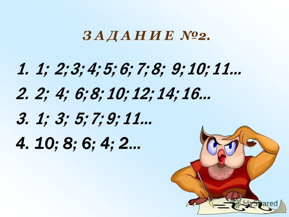 1.1; 2; 3; 4; 5; 6; 7; 8; 9; 10; 11… 2.2; 4; 6; 8; 10; 12; 14; 16… 3.1; 3; 5; 7; 9; 11… 4.10; 8; 6; 4; 2… З А Д А Н И Е 2.