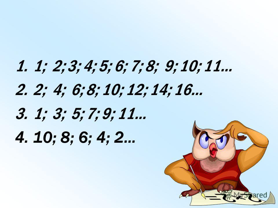 1.1; 2; 3; 4; 5; 6; 7; 8; 9; 10; 11… 2.2; 4; 6; 8; 10; 12; 14; 16… 3.1; 3; 5; 7; 9; 11… 4.10; 8; 6; 4; 2…