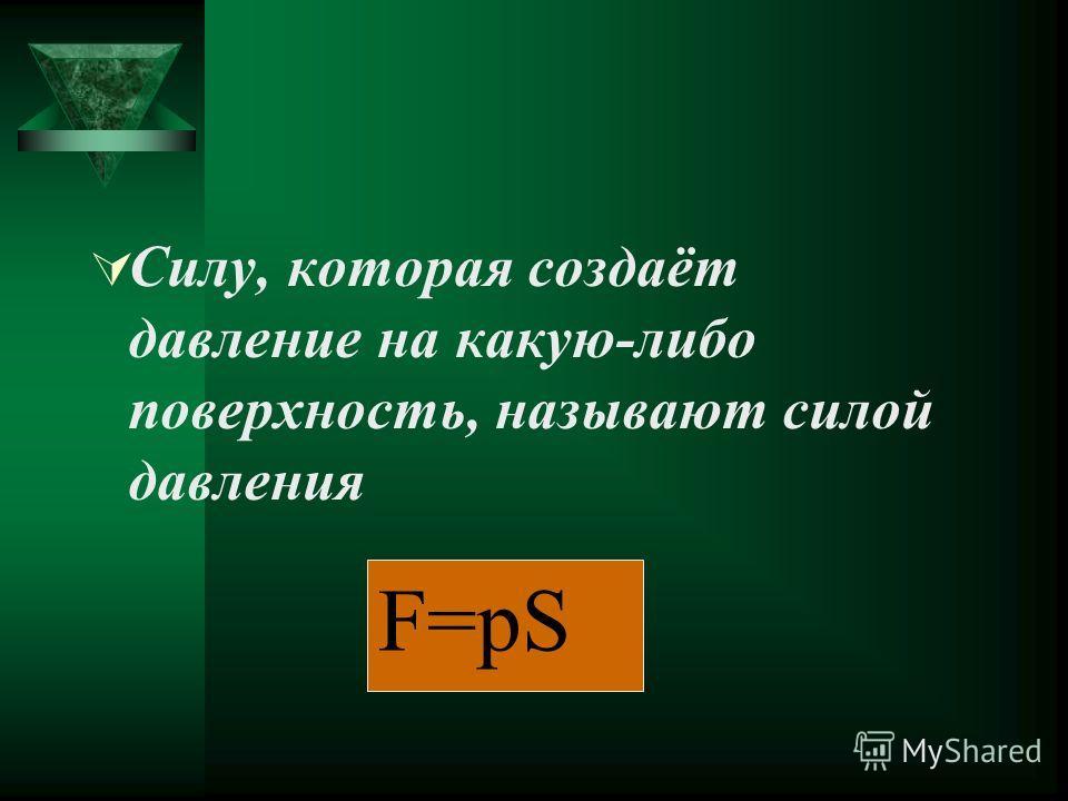 Силу, которая создаёт давление на какую-либо поверхность, называют силой давления F=pS